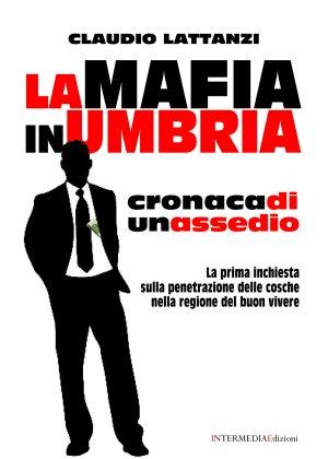 """La mafia in Umbria. Cronaca di un assedio"", di Claudio ..."